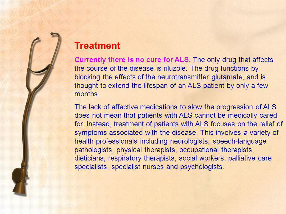 Treatment Currently there is no cure for ALS. The only drug that affects the course of the disease is riluzole. The drug functions by blocking the eff