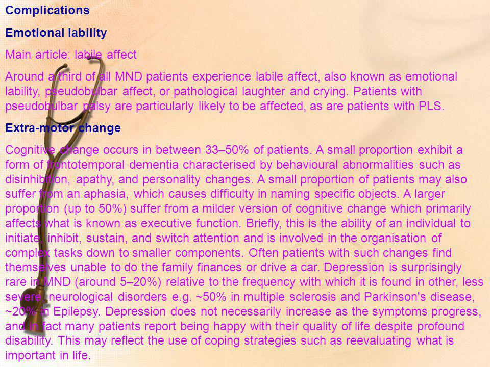 Complications Emotional lability Main article: labile affect Around a third of all MND patients experience labile affect, also known as emotional labi