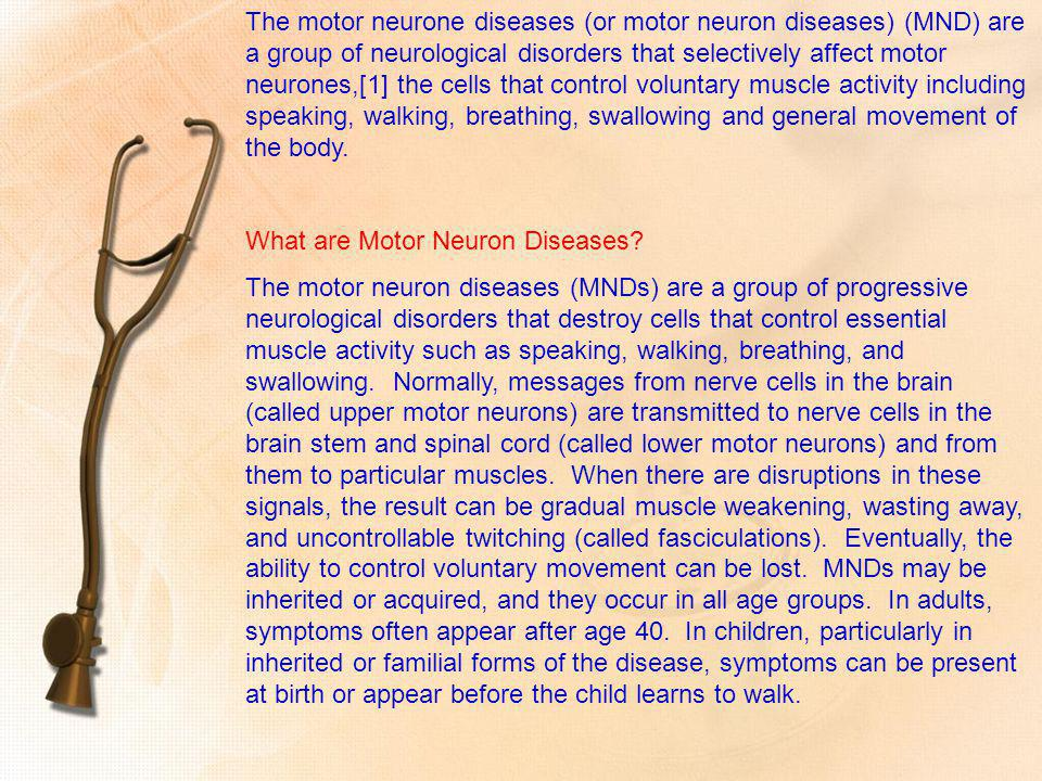 The motor neurone diseases (or motor neuron diseases) (MND) are a group of neurological disorders that selectively affect motor neurones,[1] the cells