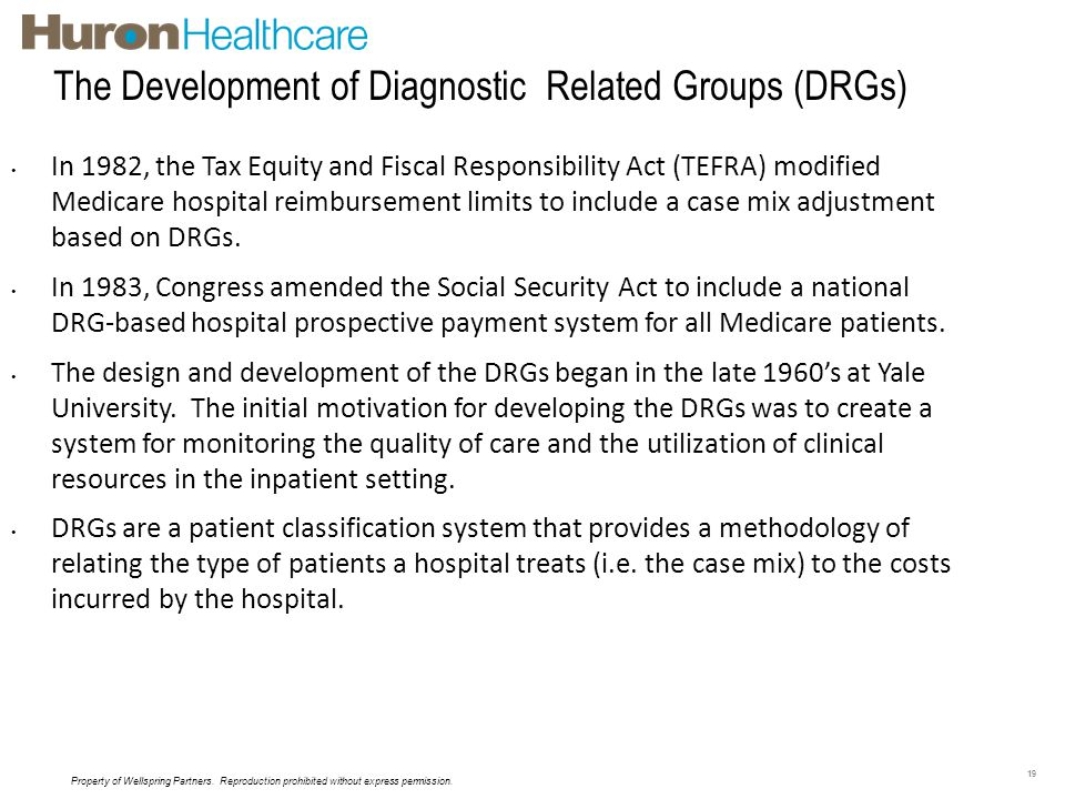 The Development of Diagnostic Related Groups (DRGs) 19 In 1982, the Tax Equity and Fiscal Responsibility Act (TEFRA) modified Medicare hospital reimbu
