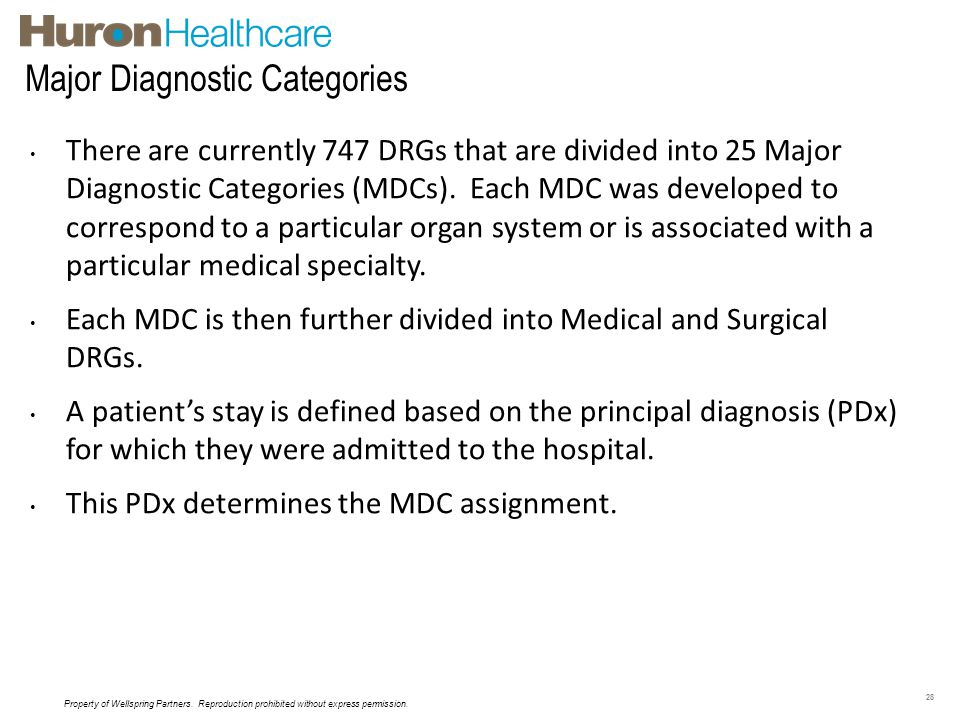 Major Diagnostic Categories 28 There are currently 747 DRGs that are divided into 25 Major Diagnostic Categories (MDCs). Each MDC was developed to cor