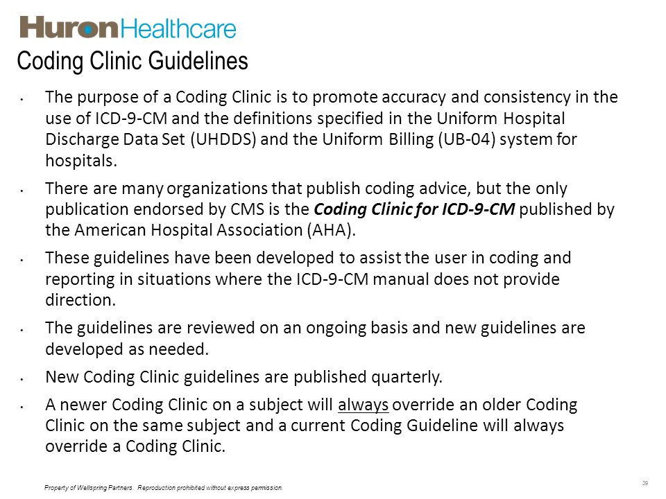 Coding Clinic Guidelines 39 The purpose of a Coding Clinic is to promote accuracy and consistency in the use of ICD-9-CM and the definitions specified