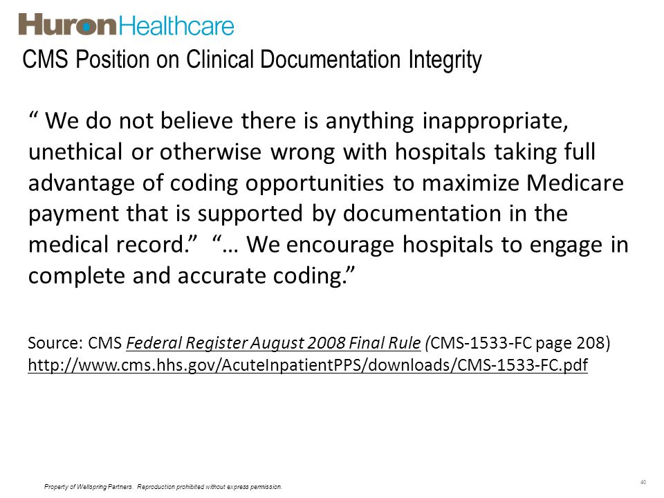 CMS Position on Clinical Documentation Integrity 40 We do not believe there is anything inappropriate, unethical or otherwise wrong with hospitals tak