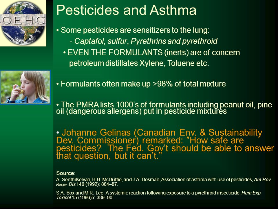 Pesticides and Asthma Some pesticides are sensitizers to the lung: - Captafol, sulfur, Pyrethrins and pyrethroid EVEN THE FORMULANTS (inerts) are of concern petroleum distillates Xylene, Toluene etc.