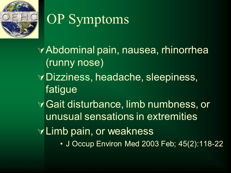 OP Symptoms Abdominal pain, nausea, rhinorrhea (runny nose) Dizziness, headache, sleepiness, fatigue Gait disturbance, limb numbness, or unusual sensations in extremities Limb pain, or weakness J Occup Environ Med 2003 Feb; 45(2):118-22