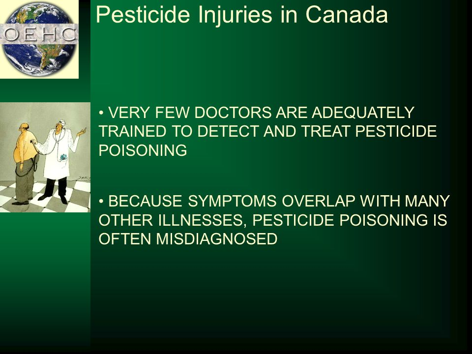 VERY FEW DOCTORS ARE ADEQUATELY TRAINED TO DETECT AND TREAT PESTICIDE POISONING BECAUSE SYMPTOMS OVERLAP WITH MANY OTHER ILLNESSES, PESTICIDE POISONING IS OFTEN MISDIAGNOSED Pesticide Injuries in Canada
