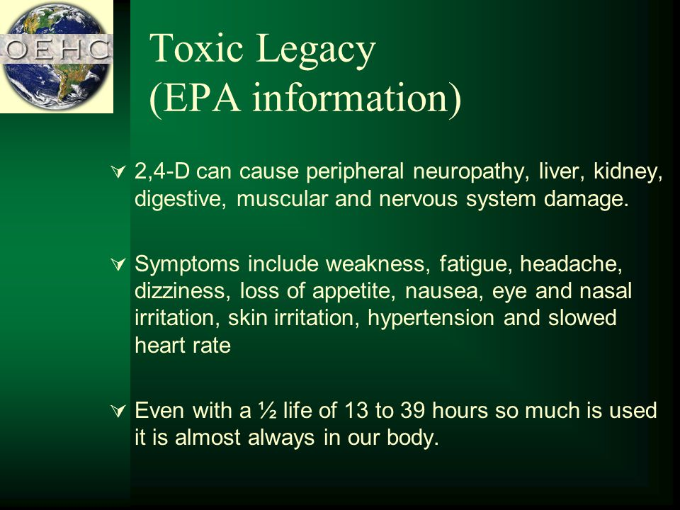 Toxic Legacy (EPA information) 2,4-D can cause peripheral neuropathy, liver, kidney, digestive, muscular and nervous system damage.