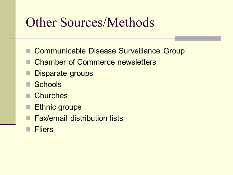 Other Sources/Methods Communicable Disease Surveillance Group Chamber of Commerce newsletters Disparate groups Schools Churches Ethnic groups Fax/email distribution lists Fliers
