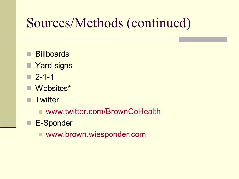 Sources/Methods (continued) Billboards Yard signs 2-1-1 Websites* Twitter www.twitter.com/BrownCoHealth E-Sponder www.brown.wiesponder.com