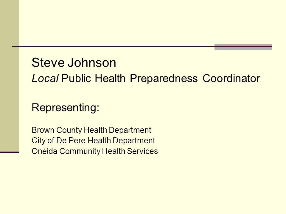 Steve Johnson Local Public Health Preparedness Coordinator Representing: Brown County Health Department City of De Pere Health Department Oneida Community Health Services