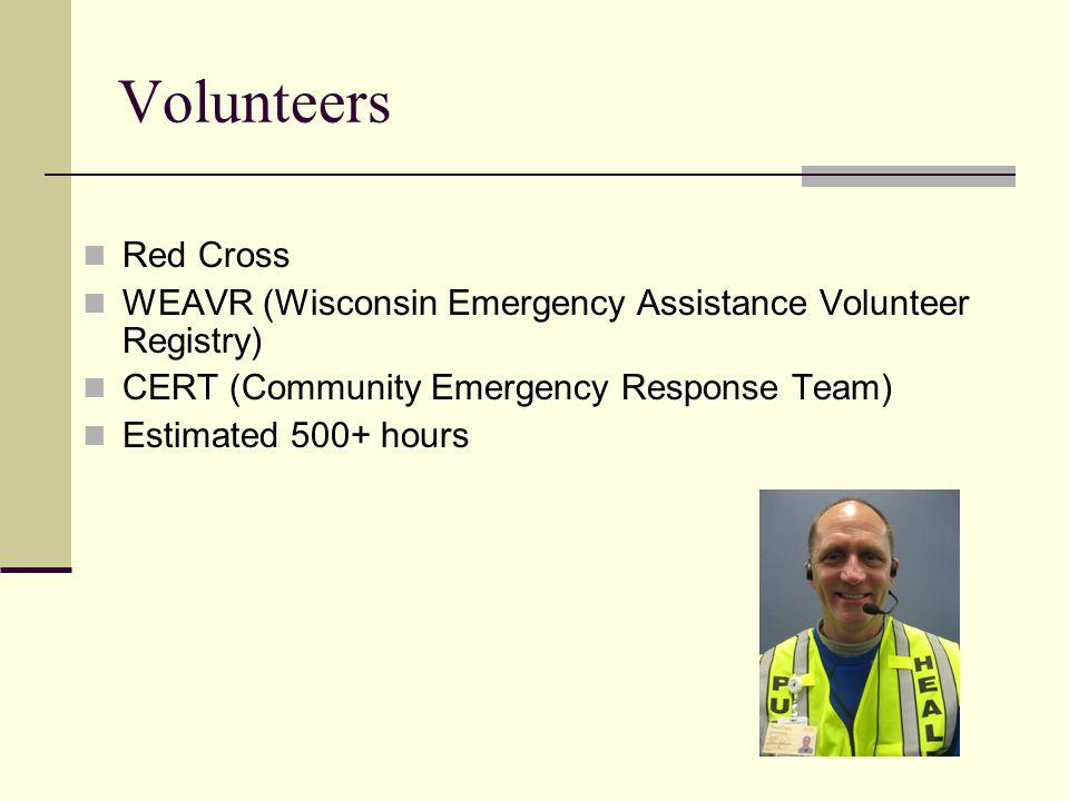 Volunteers Red Cross WEAVR (Wisconsin Emergency Assistance Volunteer Registry) CERT (Community Emergency Response Team) Estimated 500+ hours