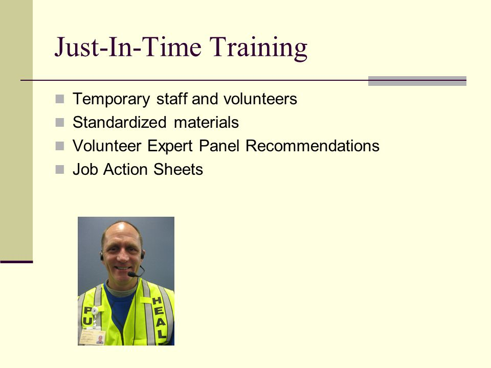 Just-In-Time Training Temporary staff and volunteers Standardized materials Volunteer Expert Panel Recommendations Job Action Sheets
