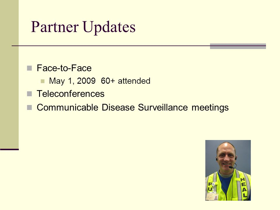 Partner Updates Face-to-Face May 1, 2009 60+ attended Teleconferences Communicable Disease Surveillance meetings