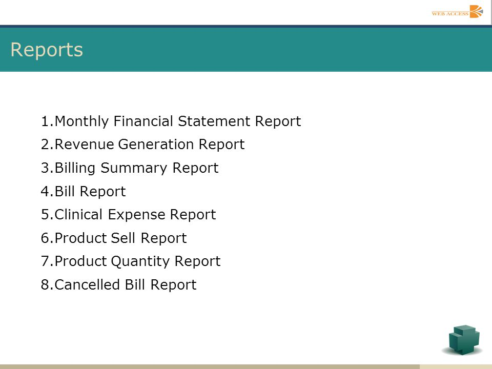 1.Monthly Financial Statement Report 2.Revenue Generation Report 3.Billing Summary Report 4.Bill Report 5.Clinical Expense Report 6.Product Sell Repor