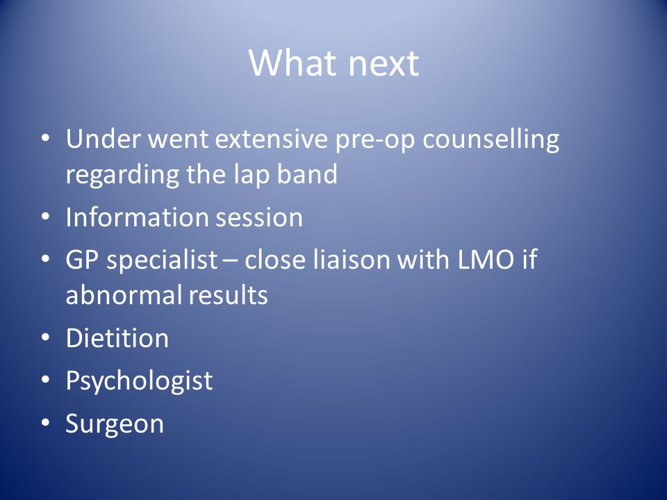What next Under went extensive pre-op counselling regarding the lap band Information session GP specialist – close liaison with LMO if abnormal results Dietition Psychologist Surgeon