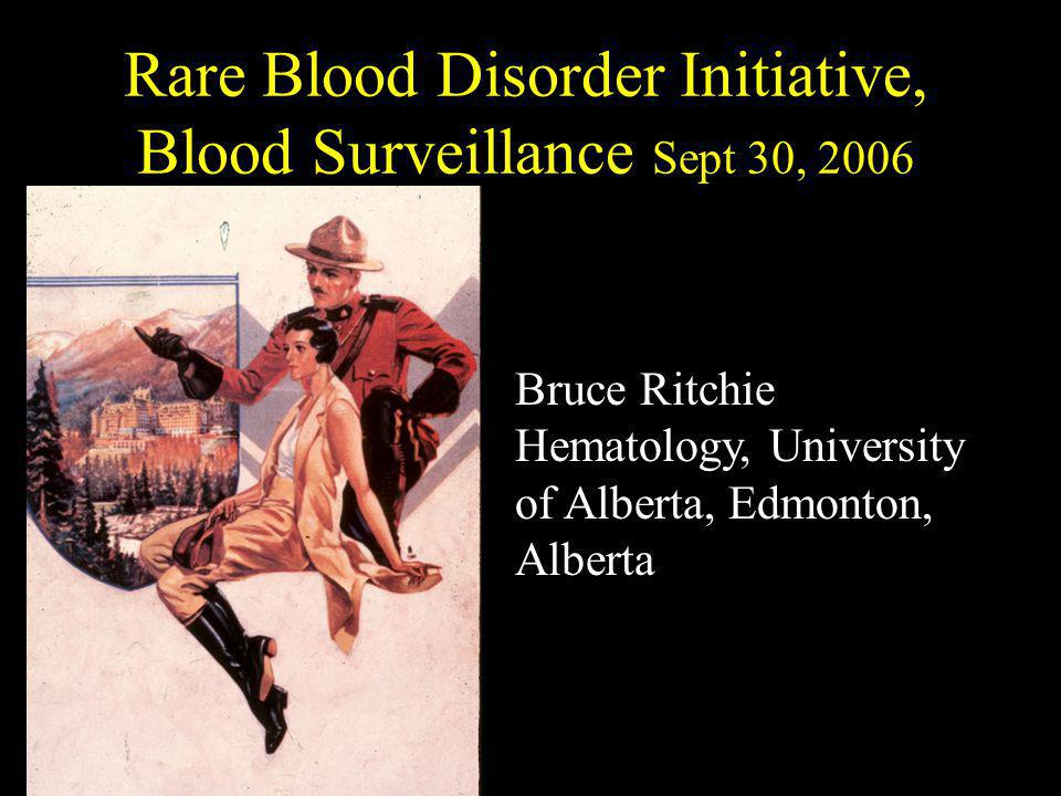 Rare Blood Disorder Initiative, Blood Surveillance Sept 30, 2006 Bruce Ritchie Hematology, University of Alberta, Edmonton, Alberta