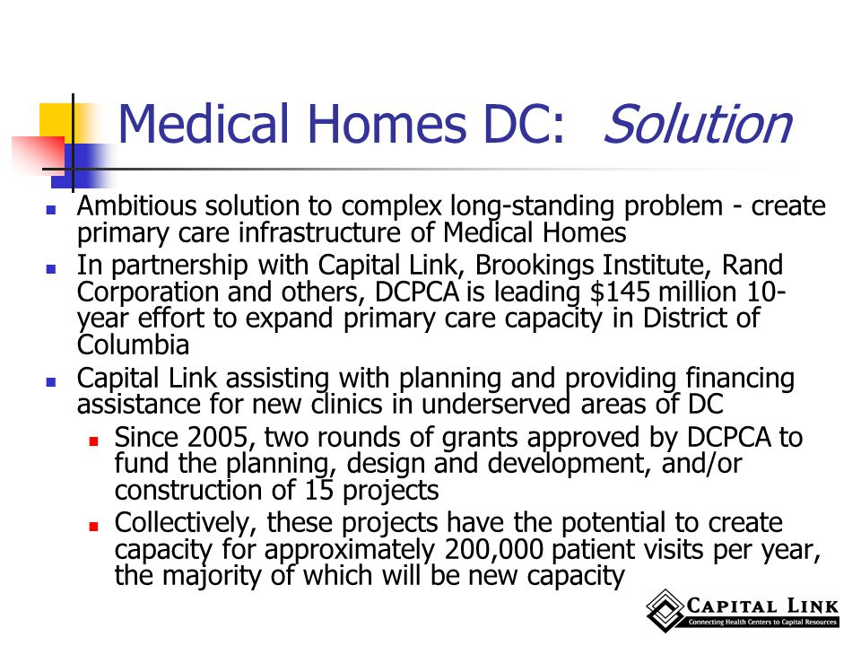 Medical Homes DC: Solution Ambitious solution to complex long-standing problem - create primary care infrastructure of Medical Homes In partnership with Capital Link, Brookings Institute, Rand Corporation and others, DCPCA is leading $145 million 10- year effort to expand primary care capacity in District of Columbia Capital Link assisting with planning and providing financing assistance for new clinics in underserved areas of DC Since 2005, two rounds of grants approved by DCPCA to fund the planning, design and development, and/or construction of 15 projects Collectively, these projects have the potential to create capacity for approximately 200,000 patient visits per year, the majority of which will be new capacity