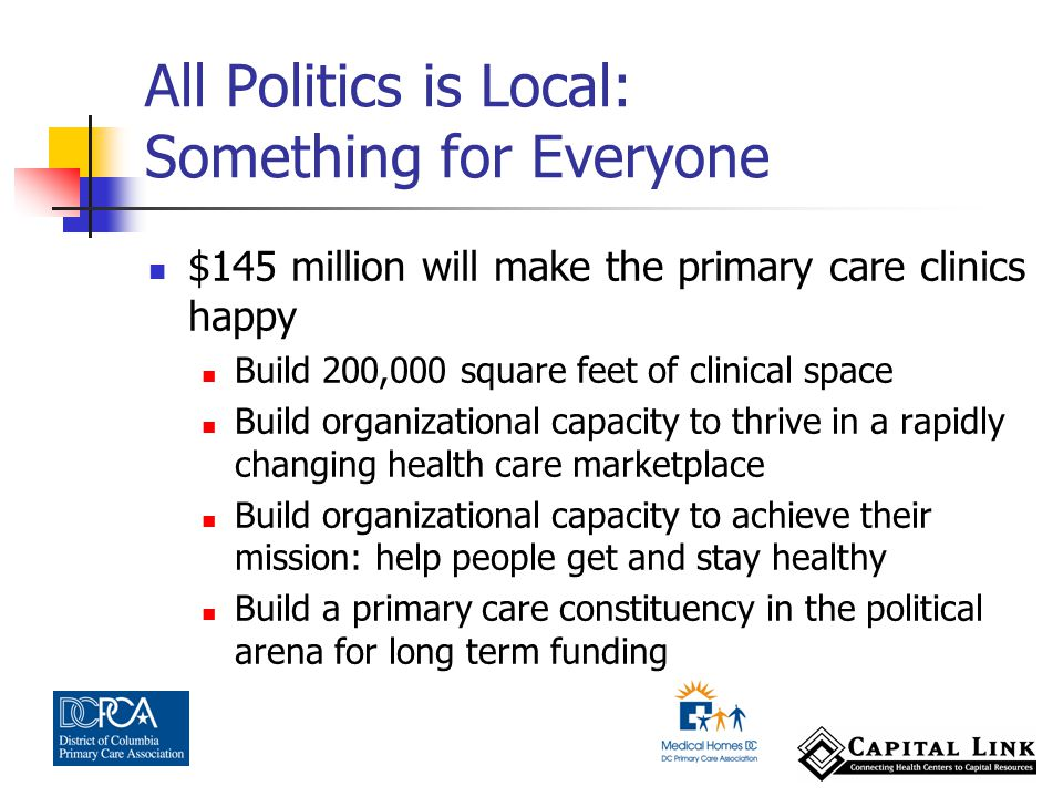 $145 million will make the primary care clinics happy Build 200,000 square feet of clinical space Build organizational capacity to thrive in a rapidly changing health care marketplace Build organizational capacity to achieve their mission: help people get and stay healthy Build a primary care constituency in the political arena for long term funding All Politics is Local: Something for Everyone
