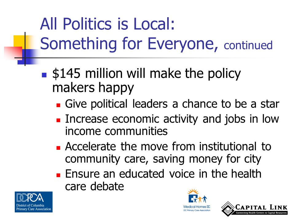 $145 million will make the policy makers happy Give political leaders a chance to be a star Increase economic activity and jobs in low income communities Accelerate the move from institutional to community care, saving money for city Ensure an educated voice in the health care debate All Politics is Local: Something for Everyone, continued