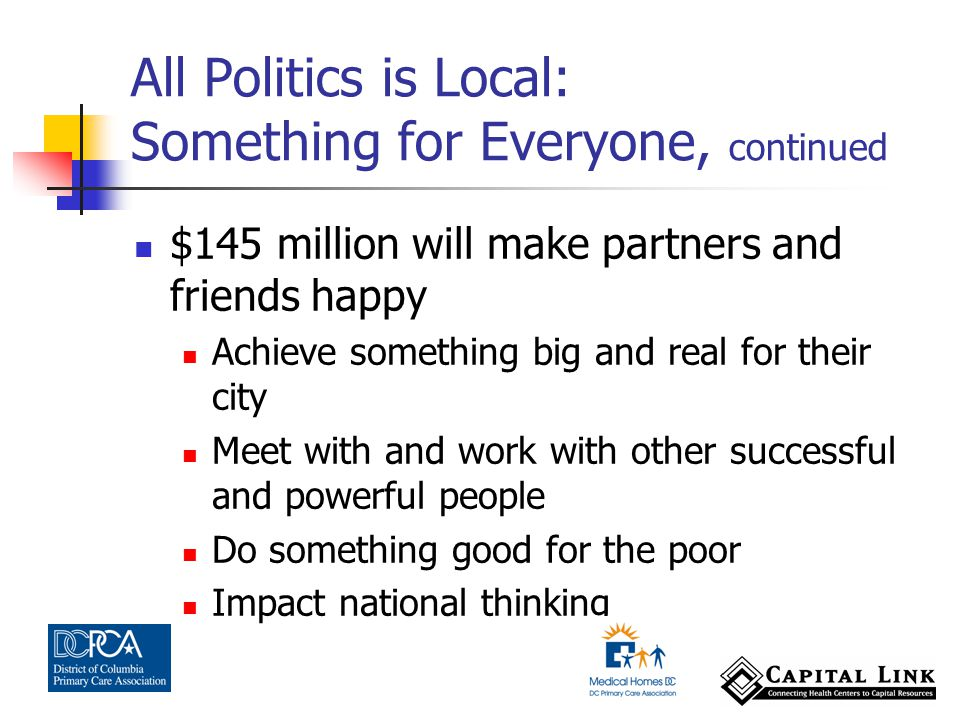 $145 million will make partners and friends happy Achieve something big and real for their city Meet with and work with other successful and powerful people Do something good for the poor Impact national thinking All Politics is Local: Something for Everyone, continued