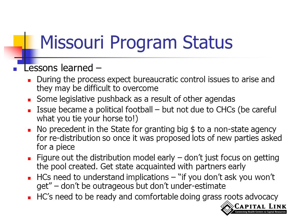 Missouri Program Status Lessons learned – During the process expect bureaucratic control issues to arise and they may be difficult to overcome Some legislative pushback as a result of other agendas Issue became a political football – but not due to CHCs (be careful what you tie your horse to!) No precedent in the State for granting big $ to a non-state agency for re-distribution so once it was proposed lots of new parties asked for a piece Figure out the distribution model early – dont just focus on getting the pool created.
