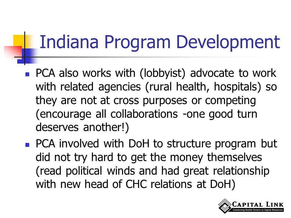 Indiana Program Development PCA also works with (lobbyist) advocate to work with related agencies (rural health, hospitals) so they are not at cross purposes or competing (encourage all collaborations -one good turn deserves another!) PCA involved with DoH to structure program but did not try hard to get the money themselves (read political winds and had great relationship with new head of CHC relations at DoH)