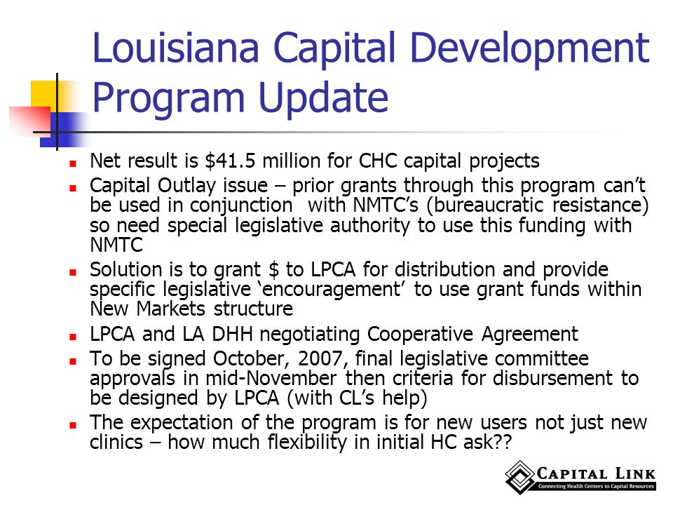 Louisiana Capital Development Program Update Net result is $41.5 million for CHC capital projects Capital Outlay issue – prior grants through this program cant be used in conjunction with NMTCs (bureaucratic resistance) so need special legislative authority to use this funding with NMTC Solution is to grant $ to LPCA for distribution and provide specific legislative encouragement to use grant funds within New Markets structure LPCA and LA DHH negotiating Cooperative Agreement To be signed October, 2007, final legislative committee approvals in mid-November then criteria for disbursement to be designed by LPCA (with CLs help) The expectation of the program is for new users not just new clinics – how much flexibility in initial HC ask??