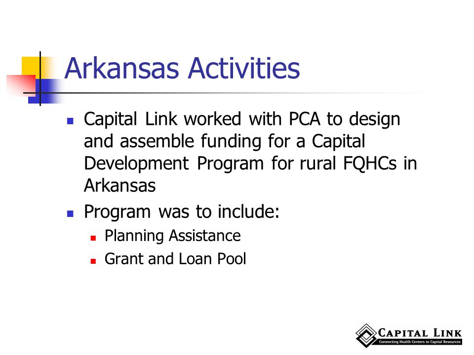 Arkansas Activities Capital Link worked with PCA to design and assemble funding for a Capital Development Program for rural FQHCs in Arkansas Program was to include: Planning Assistance Grant and Loan Pool