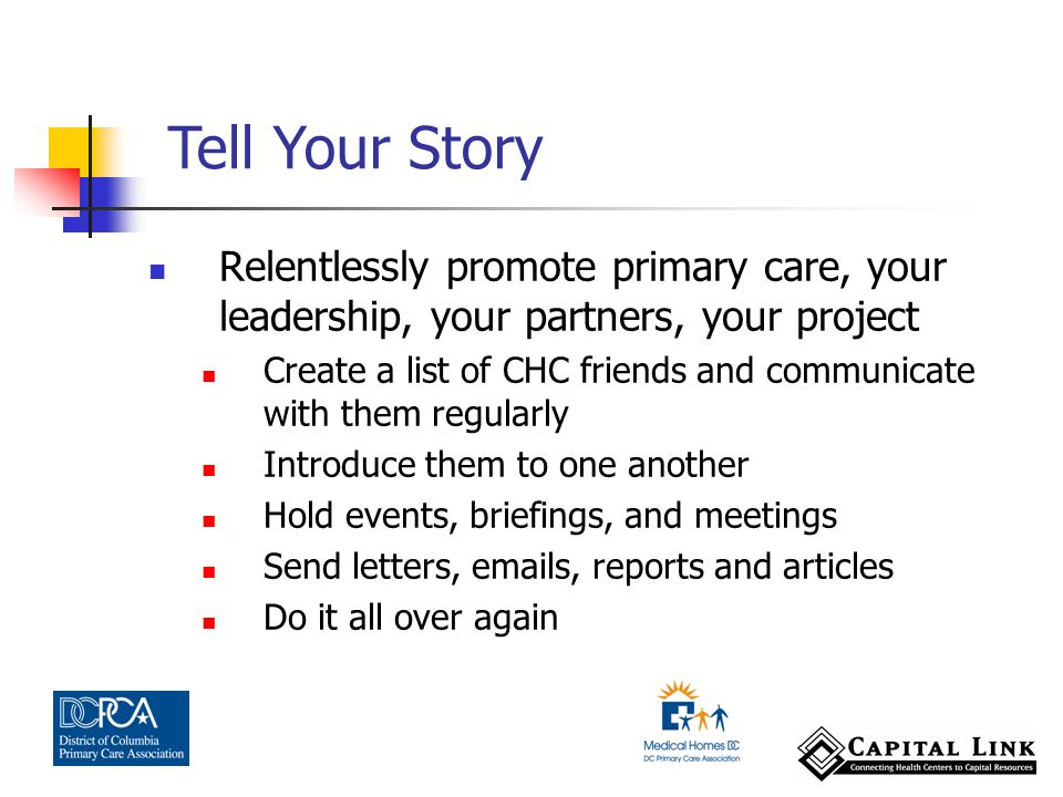 Relentlessly promote primary care, your leadership, your partners, your project Create a list of CHC friends and communicate with them regularly Introduce them to one another Hold events, briefings, and meetings Send letters, emails, reports and articles Do it all over again Tell Your Story