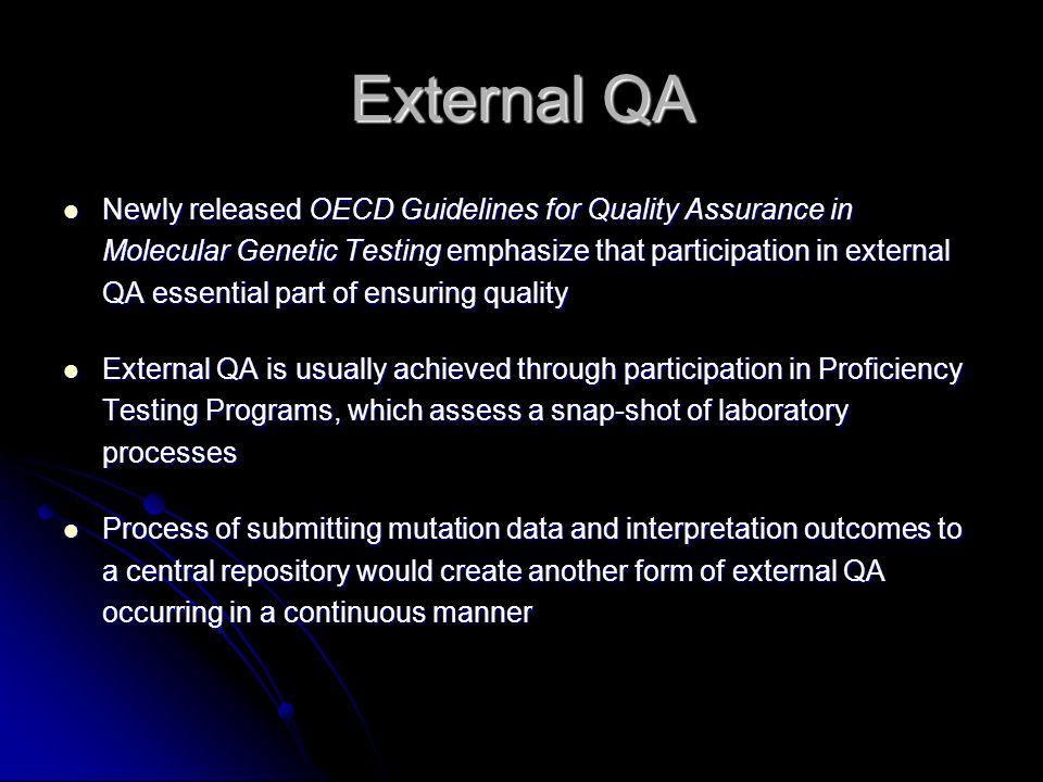 External QA Newly released OECD Guidelines for Quality Assurance in Molecular Genetic Testing emphasize that participation in external QA essential part of ensuring quality Newly released OECD Guidelines for Quality Assurance in Molecular Genetic Testing emphasize that participation in external QA essential part of ensuring quality External QA is usually achieved through participation in Proficiency Testing Programs, which assess a snap-shot of laboratory processes External QA is usually achieved through participation in Proficiency Testing Programs, which assess a snap-shot of laboratory processes Process of submitting mutation data and interpretation outcomes to a central repository would create another form of external QA occurring in a continuous manner Process of submitting mutation data and interpretation outcomes to a central repository would create another form of external QA occurring in a continuous manner