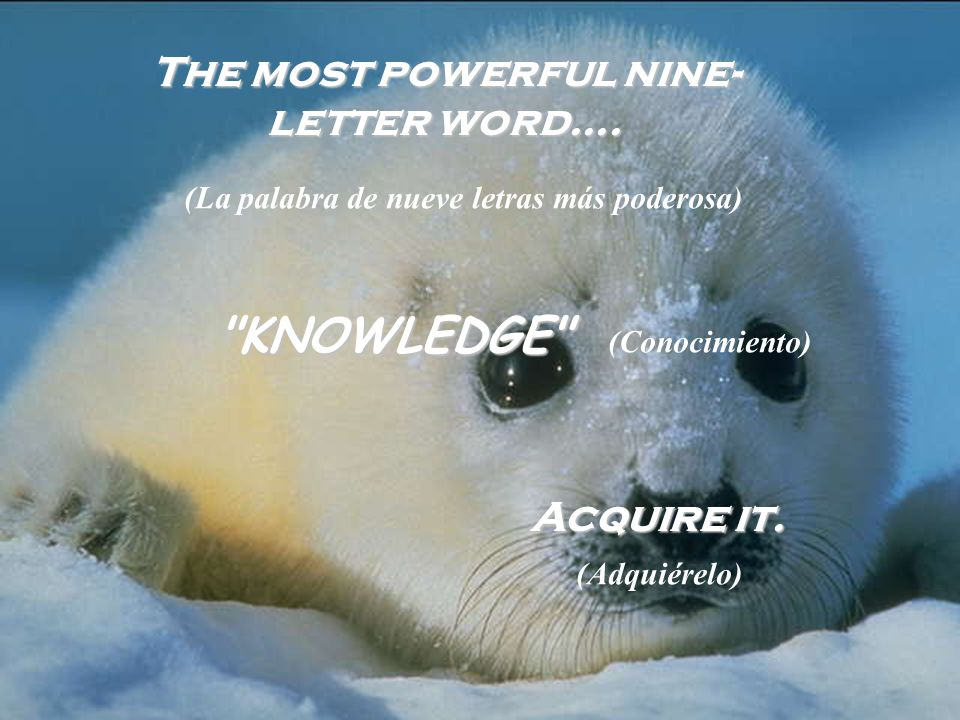 The most powerful nine- letter word.... KNOWLEDGE A AA Acquire it.