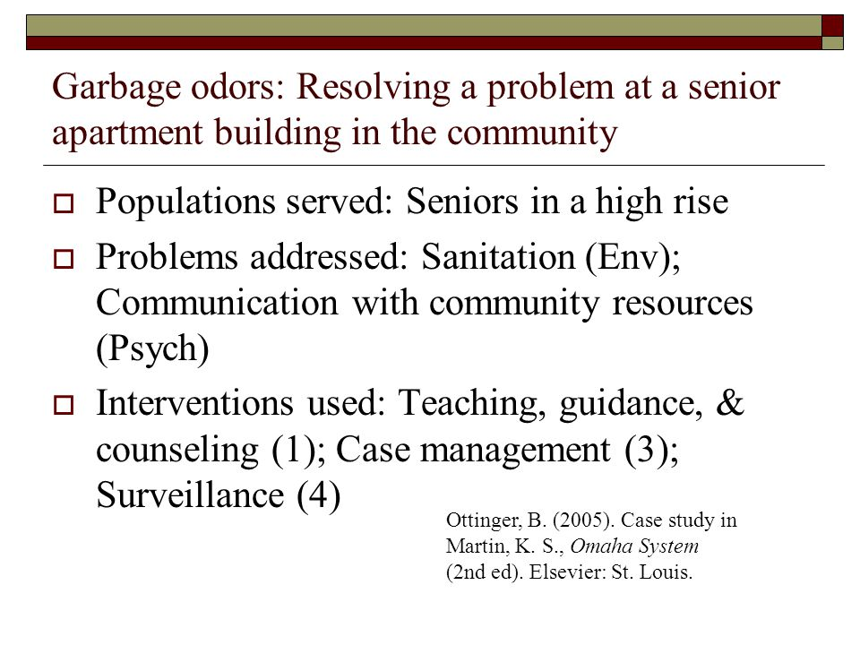 Garbage odors: Resolving a problem at a senior apartment building in the community Populations served: Seniors in a high rise Problems addressed: Sanitation (Env); Communication with community resources (Psych) Interventions used: Teaching, guidance, & counseling (1); Case management (3); Surveillance (4) Ottinger, B.