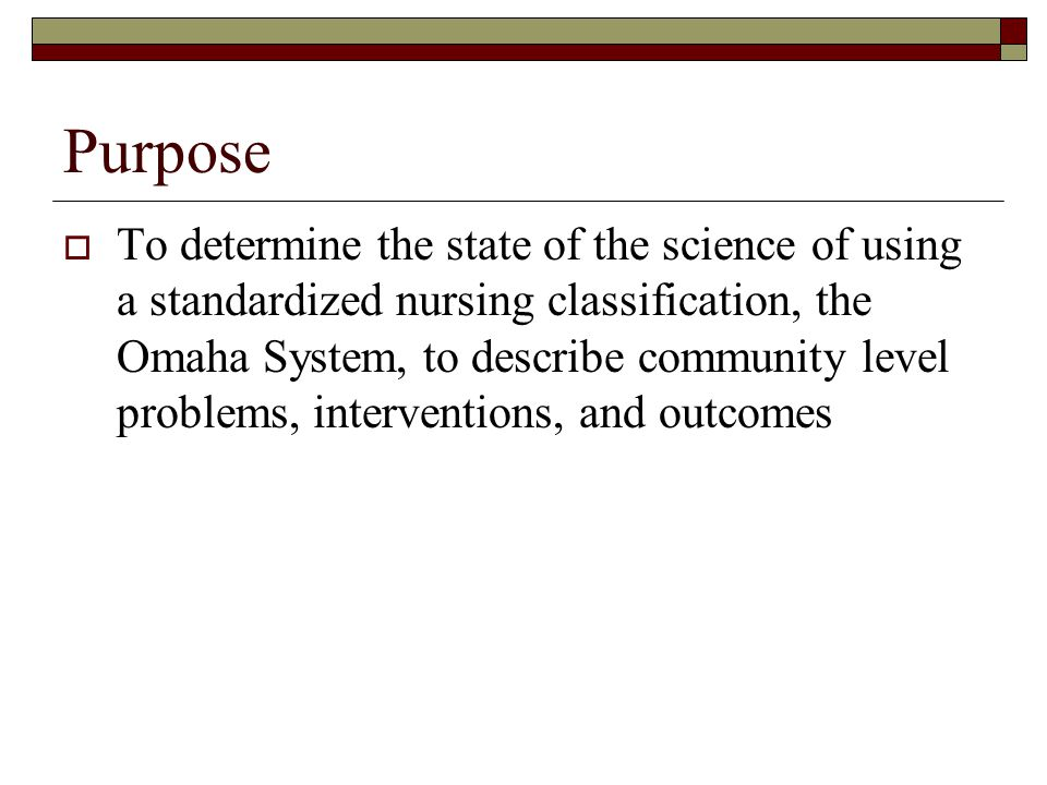 Purpose To determine the state of the science of using a standardized nursing classification, the Omaha System, to describe community level problems, interventions, and outcomes
