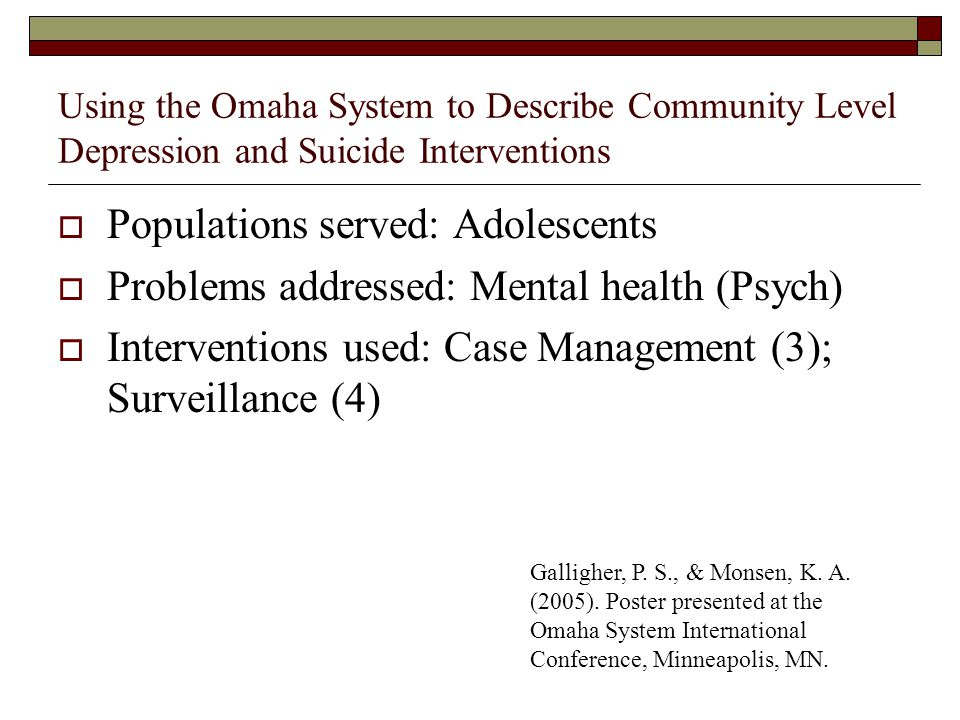 Using the Omaha System to Describe Community Level Depression and Suicide Interventions Populations served: Adolescents Problems addressed: Mental health (Psych) Interventions used: Case Management (3); Surveillance (4) Galligher, P.
