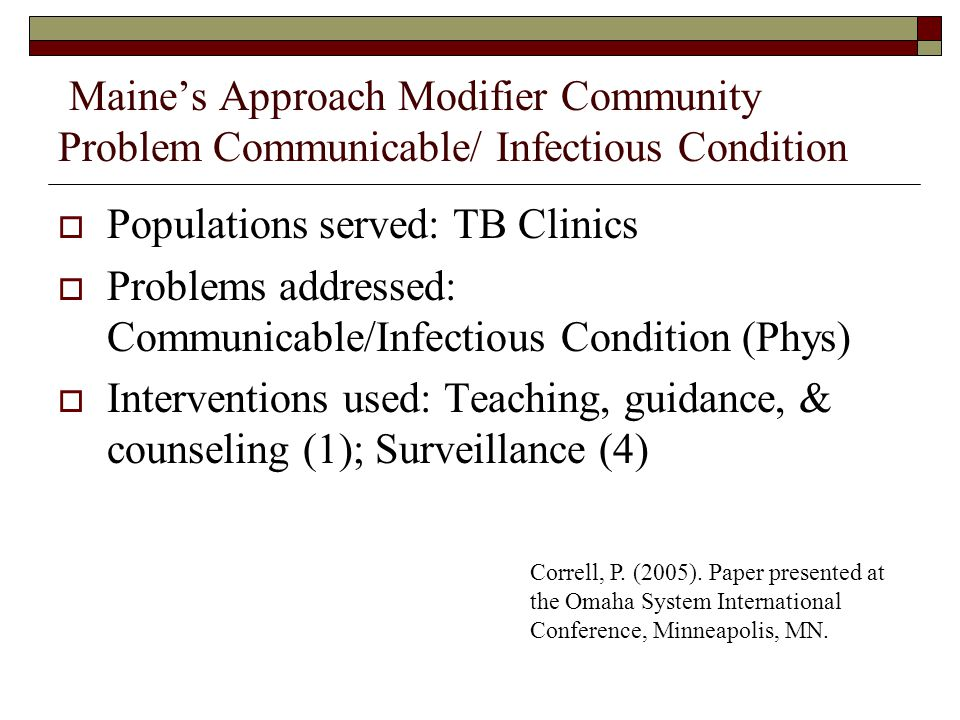 Maines Approach Modifier Community Problem Communicable/ Infectious Condition Populations served: TB Clinics Problems addressed: Communicable/Infectious Condition (Phys) Interventions used: Teaching, guidance, & counseling (1); Surveillance (4) Correll, P.