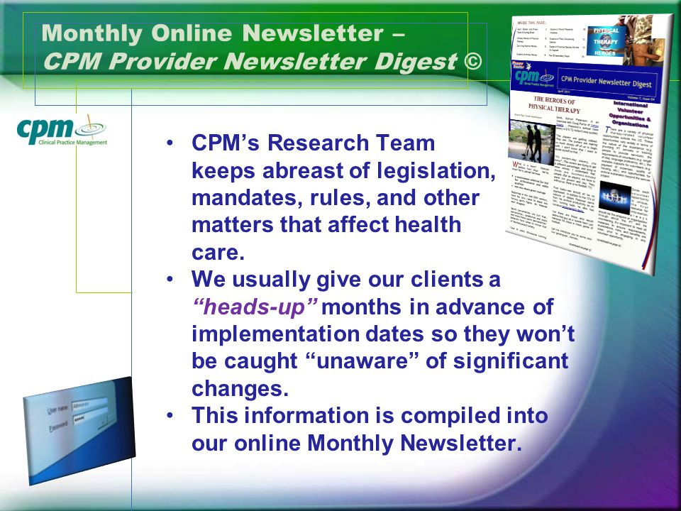 Monthly Online Newsletter – CPM Provider Newsletter Digest © CPMs Research Team keeps abreast of legislation, mandates, rules, and other matters that affect health care.