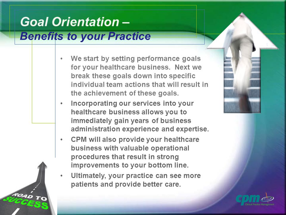Goal Orientation – Benefits to your Practice We start by setting performance goals for your healthcare business.