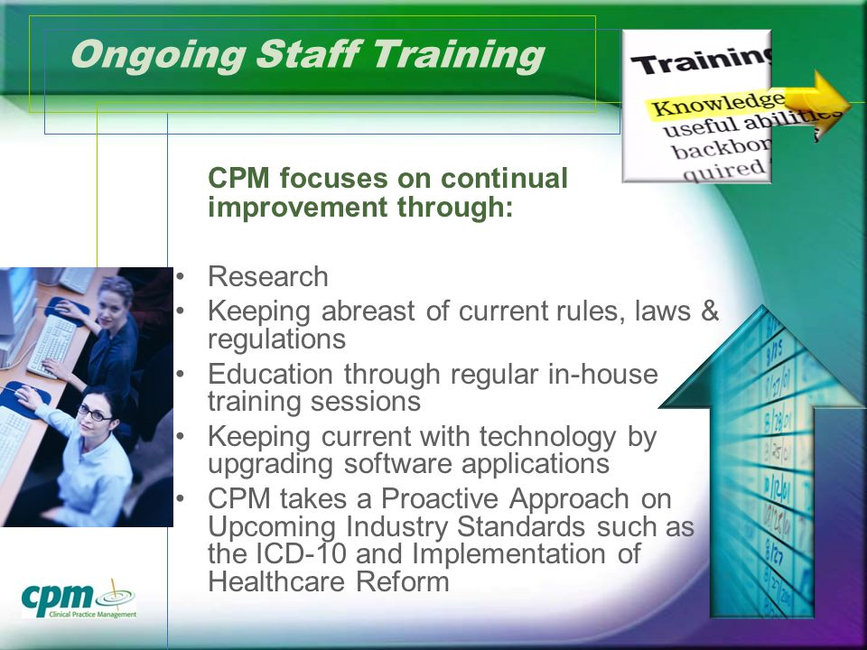 Ongoing Staff Training CPM focuses on continual improvement through: Research Keeping abreast of current rules, laws & regulations Education through regular in-house training sessions Keeping current with technology by upgrading software applications CPM takes a Proactive Approach on Upcoming Industry Standards such as the ICD-10 and Implementation of Healthcare Reform