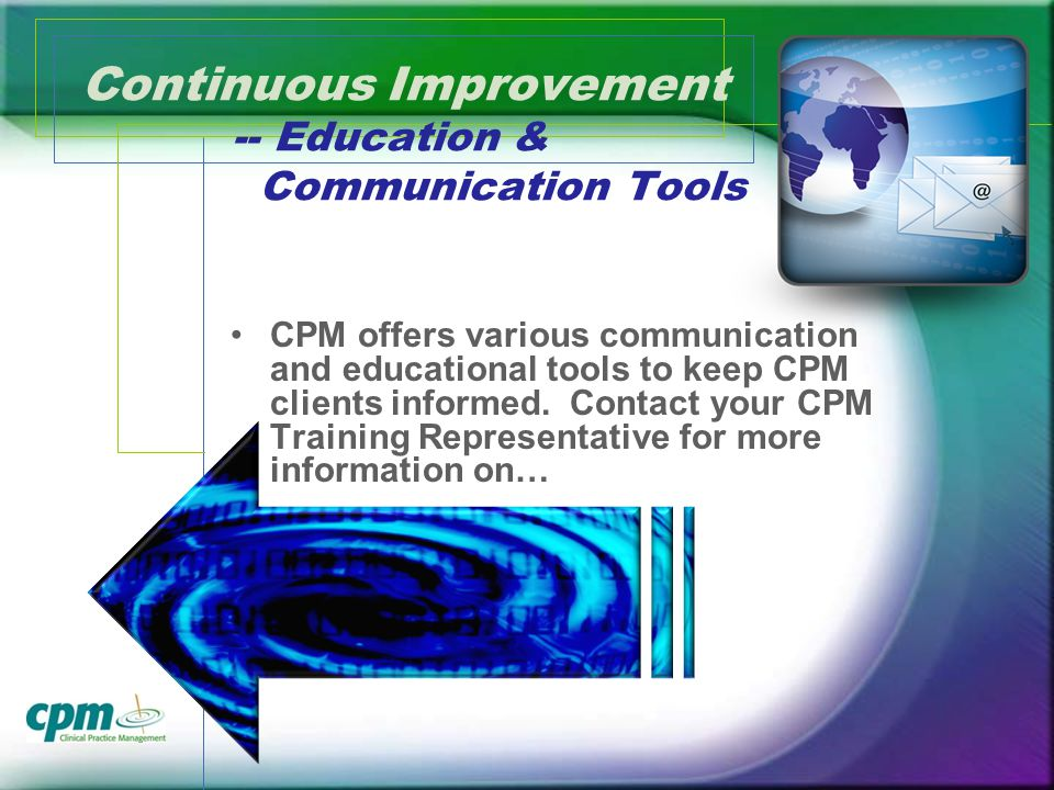 Continuous Improvement -- Education & Communication Tools CPM offers various communication and educational tools to keep CPM clients informed.