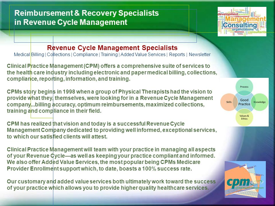 Reimbursement & Recovery Specialists in Revenue Cycle Management Revenue Cycle Management Specialists Medical Billing | Collections | Compliance | Training | Added Value Services | Reports | Newsletter Clinical Practice Management (CPM) offers a comprehensive suite of services to the health care industry including electronic and paper medical billing, collections, compliance, reporting, information, and training.