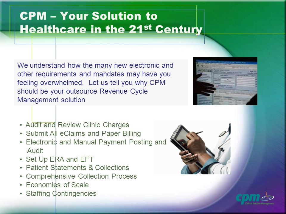 CPM – Your Solution to Healthcare in the 21 st Century We understand how the many new electronic and other requirements and mandates may have you feeling overwhelmed.