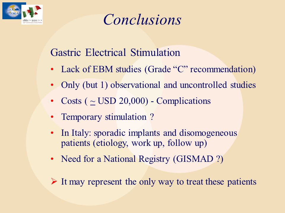 Conclusions Gastric Electrical Stimulation Lack of EBM studies (Grade C recommendation) Only (but 1) observational and uncontrolled studies Costs ( ~