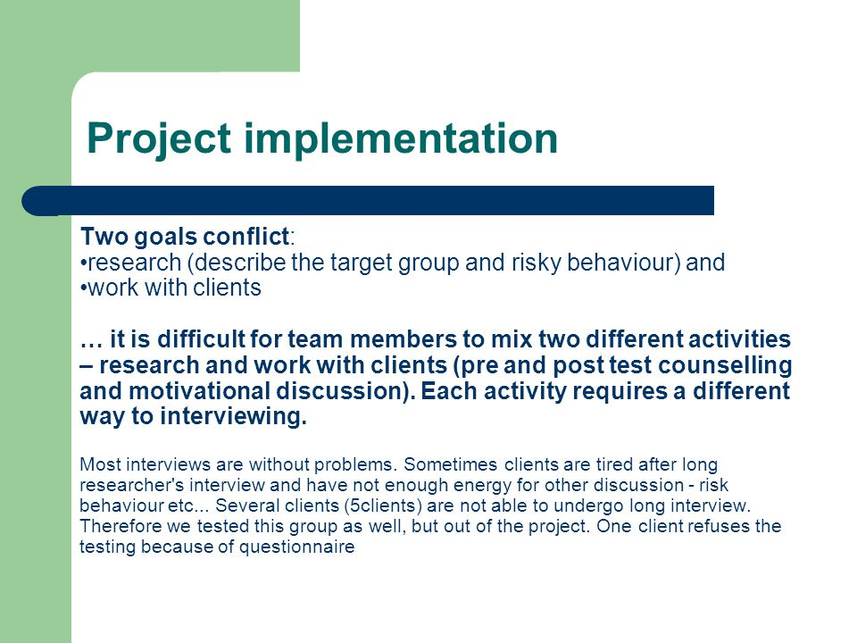 Project implementation Two goals conflict: research (describe the target group and risky behaviour) and work with clients … it is difficult for team members to mix two different activities – research and work with clients (pre and post test counselling and motivational discussion).