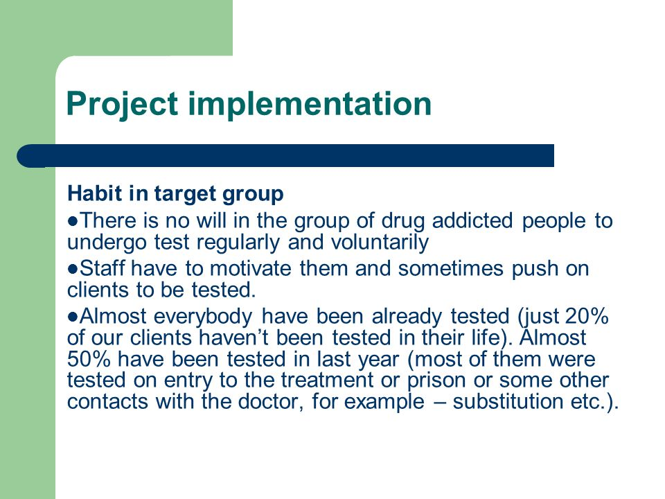 Project implementation Habit in target group There is no will in the group of drug addicted people to undergo test regularly and voluntarily Staff have to motivate them and sometimes push on clients to be tested.