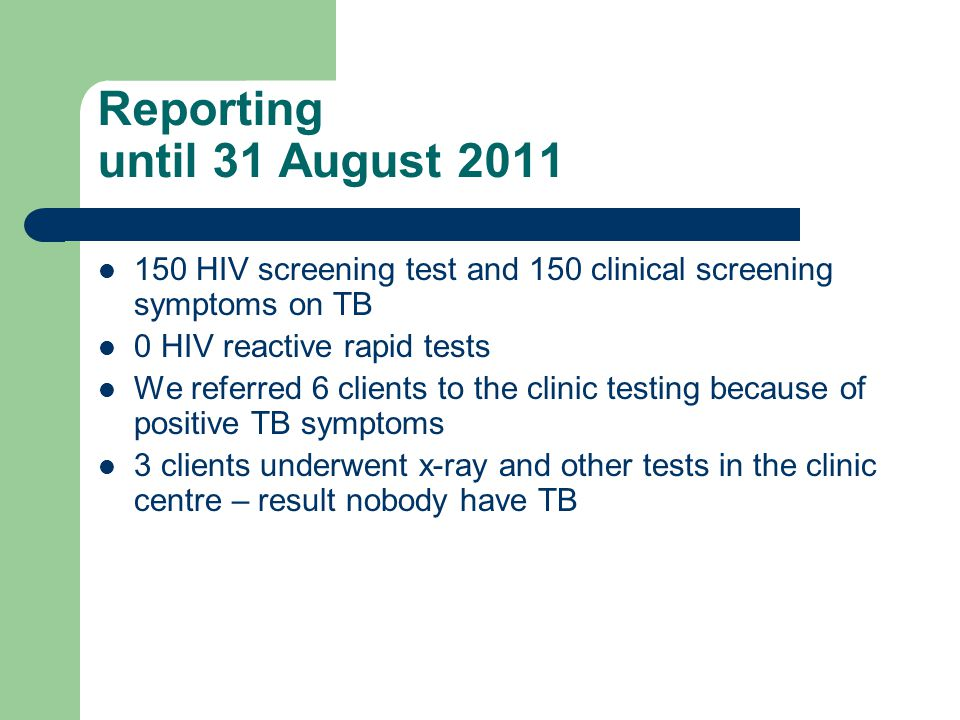 Reporting until 31 August 2011 150 HIV screening test and 150 clinical screening symptoms on TB 0 HIV reactive rapid tests We referred 6 clients to the clinic testing because of positive TB symptoms 3 clients underwent x-ray and other tests in the clinic centre – result nobody have TB