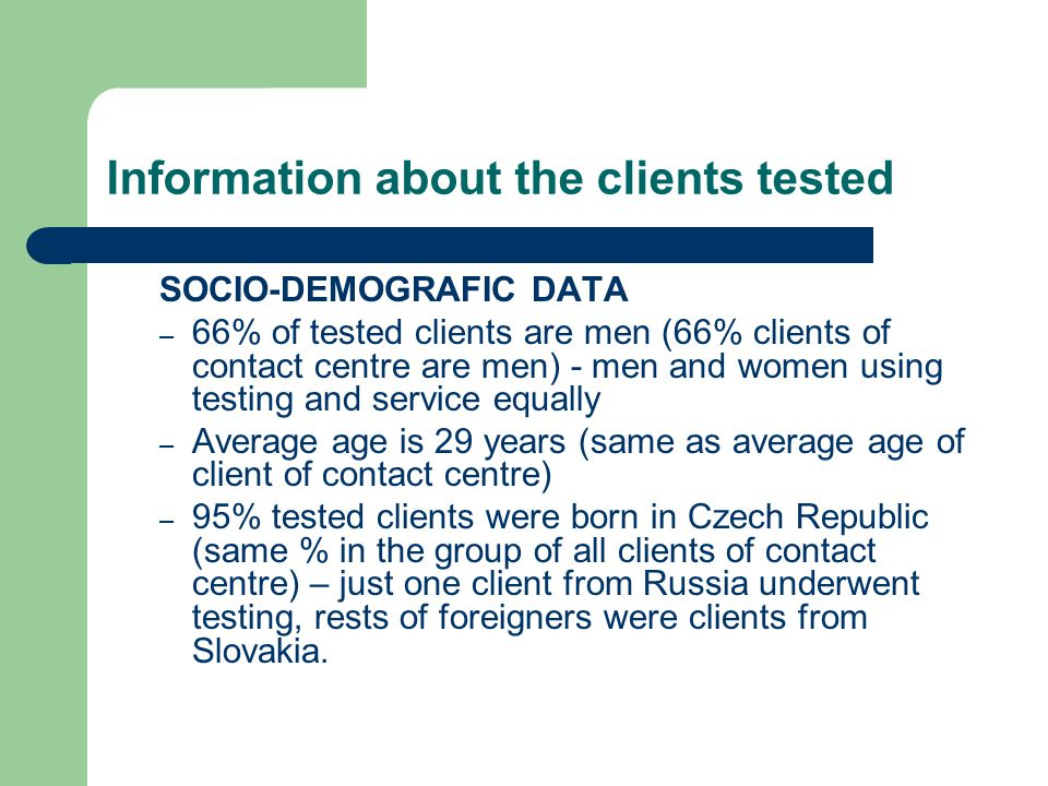 Information about the clients tested SOCIO-DEMOGRAFIC DATA – 66% of tested clients are men (66% clients of contact centre are men) - men and women using testing and service equally – Average age is 29 years (same as average age of client of contact centre) – 95% tested clients were born in Czech Republic (same % in the group of all clients of contact centre) – just one client from Russia underwent testing, rests of foreigners were clients from Slovakia.