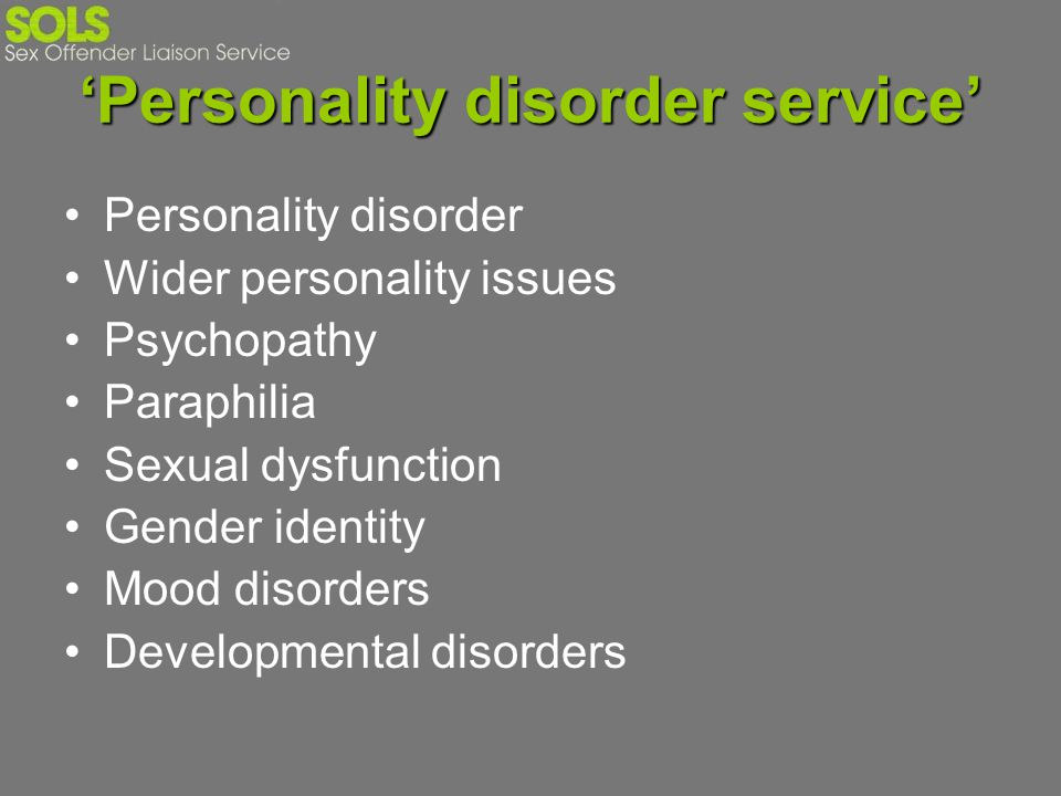 Personality disorder service Personality disorder Wider personality issues Psychopathy Paraphilia Sexual dysfunction Gender identity Mood disorders De