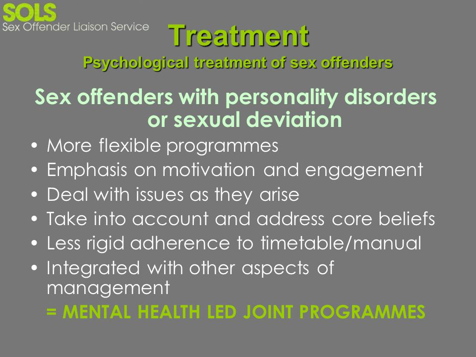 Treatment Psychological treatment of sex offenders Sex offenders with personality disorders or sexual deviation More flexible programmes Emphasis on m
