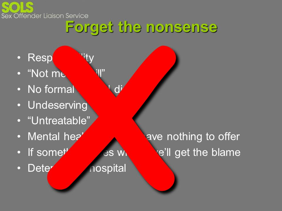 Forget the nonsense Responsibility Not mentally ill No formal mental disorder Undeserving Untreatable Mental health services have nothing to offer If