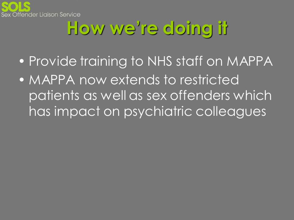How were doing it Provide training to NHS staff on MAPPA MAPPA now extends to restricted patients as well as sex offenders which has impact on psychia
